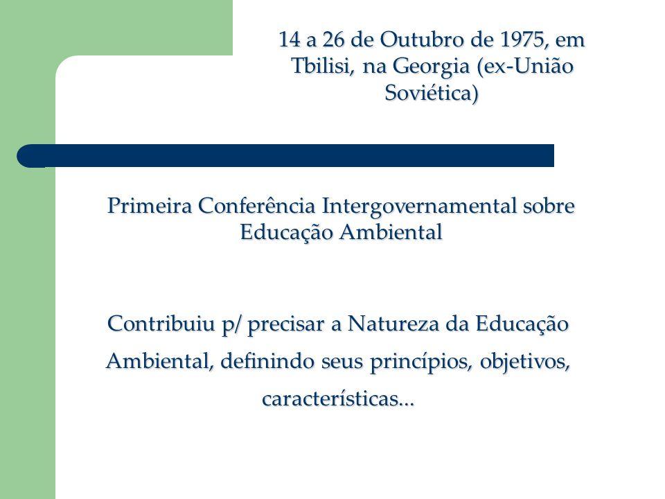 14 a 26 de Outubro de 1975, em Tbilisi, na Georgia (ex-União Soviética) Primeira Conferência Intergovernamental sobre Educação Ambiental Contribuiu p/ precisar a Natureza da Educação Ambiental, definindo seus princípios, objetivos, características...