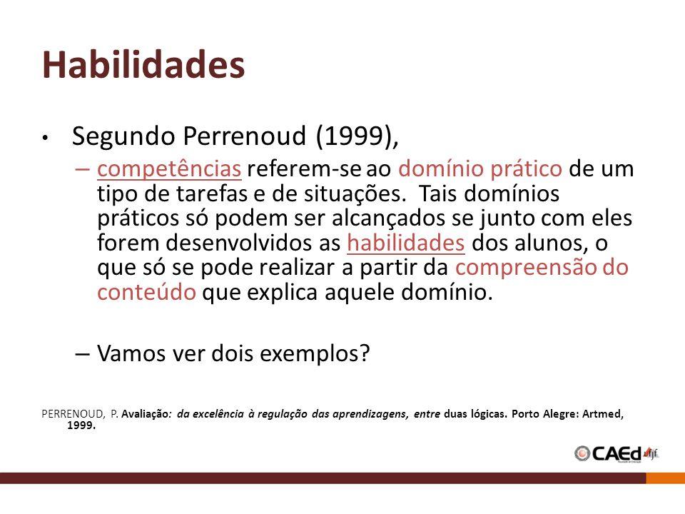 Habilidades Segundo Perrenoud (1999), – competências referem-se ao domínio prático de um tipo de tarefas e de situações. Tais domínios práticos só pod