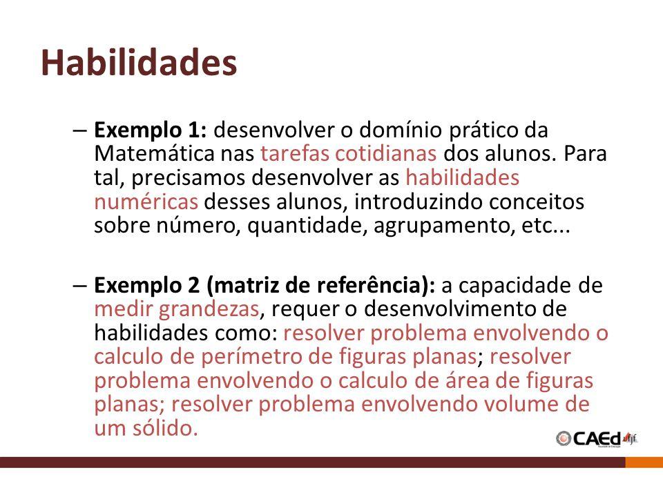 Habilidades – Exemplo 1: desenvolver o domínio prático da Matemática nas tarefas cotidianas dos alunos. Para tal, precisamos desenvolver as habilidade