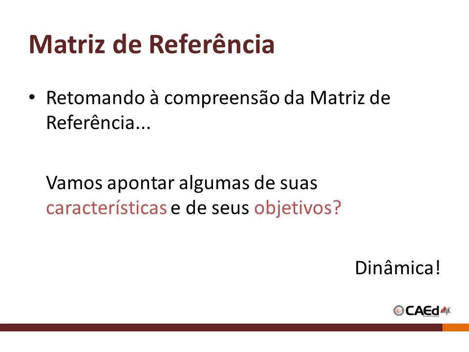 Matriz de Referência Retomando à compreensão da Matriz de Referência... Vamos apontar algumas de suas características e de seus objetivos? Dinâmica!