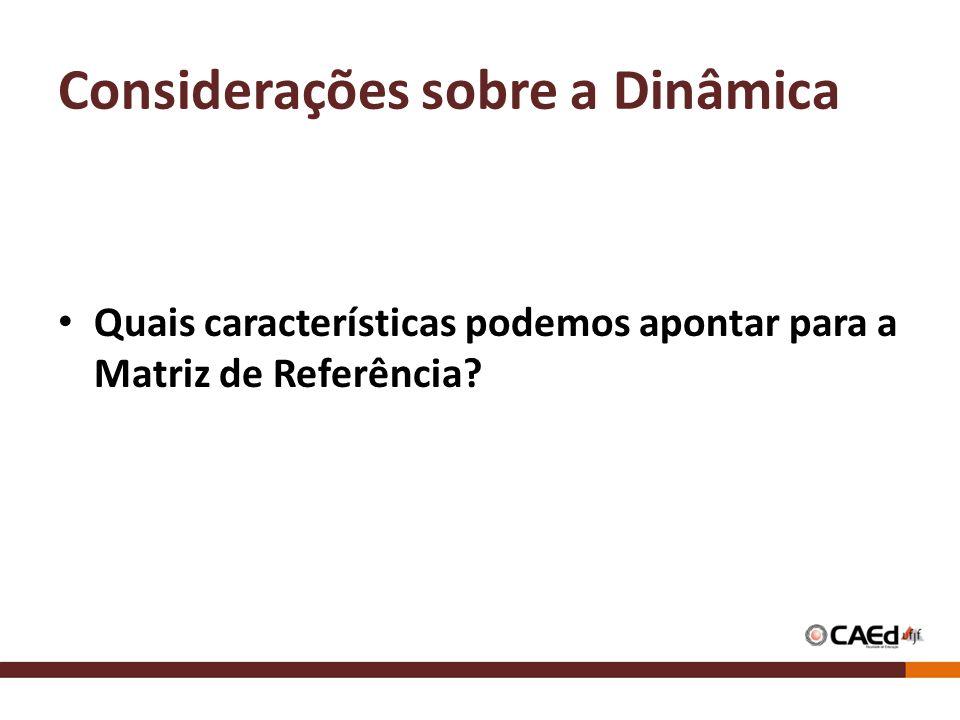 Considerações sobre a Dinâmica Quais características podemos apontar para a Matriz de Referência?