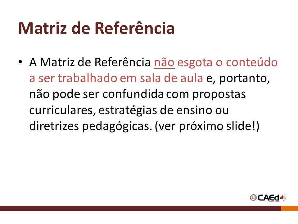 Matriz de Referência A Matriz de Referência não esgota o conteúdo a ser trabalhado em sala de aula e, portanto, não pode ser confundida com propostas