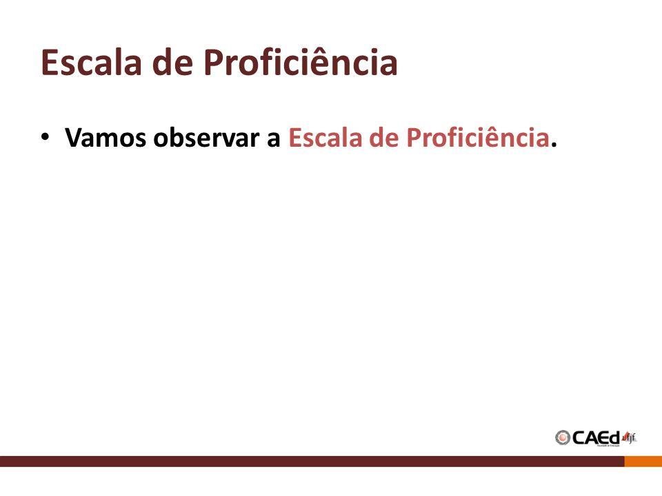 Escala de Proficiência Vamos observar a Escala de Proficiência.