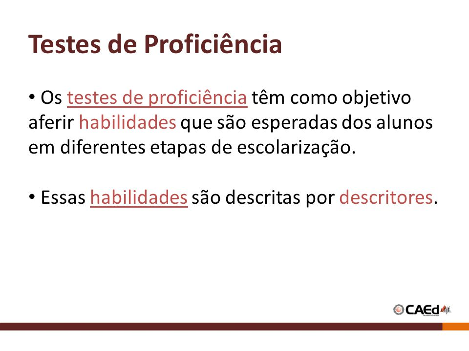 Testes de Proficiência Os testes de proficiência têm como objetivo aferir habilidades que são esperadas dos alunos em diferentes etapas de escolarizaç