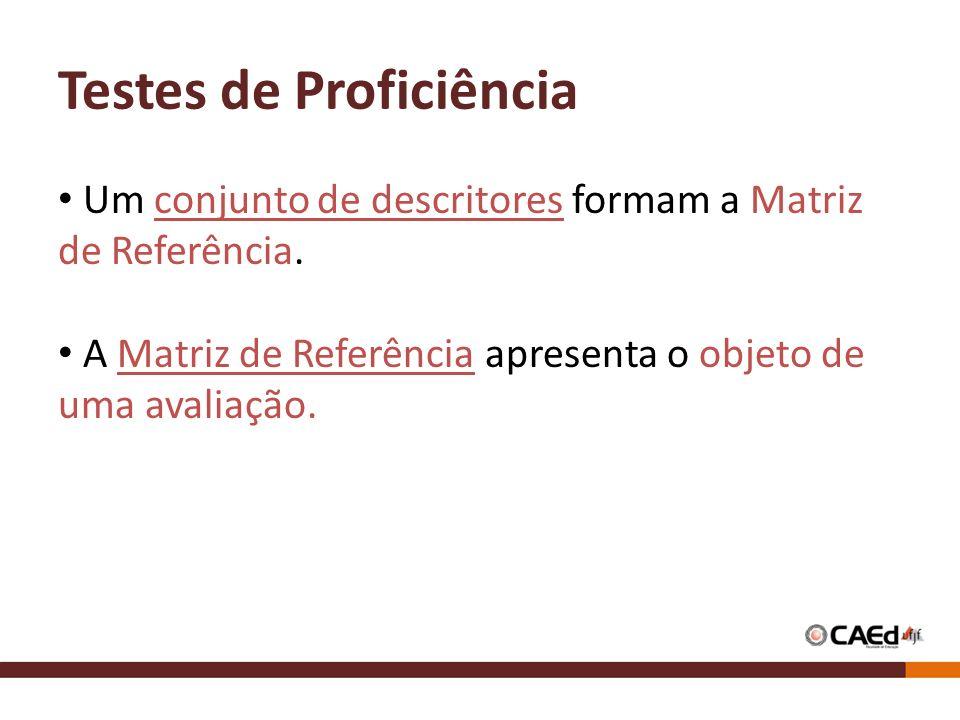 Testes de Proficiência Um conjunto de descritores formam a Matriz de Referência. A Matriz de Referência apresenta o objeto de uma avaliação.