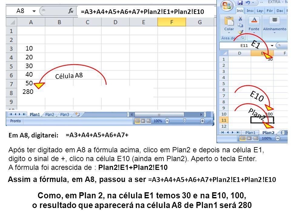 A3 10 20 30 40 50 Em A8, digitarei: =A3+A4+A5+A6+A7 A4A5A6A7A8 =A3+A4+A5+A6+A7+ =A3+A4+A5+A6+A7 Após ter digitado em A8 a fórmula acima, clico em Plan2 e depois na célula E1, digito o sinal de +, clico na célula E10 (ainda em Plan2).