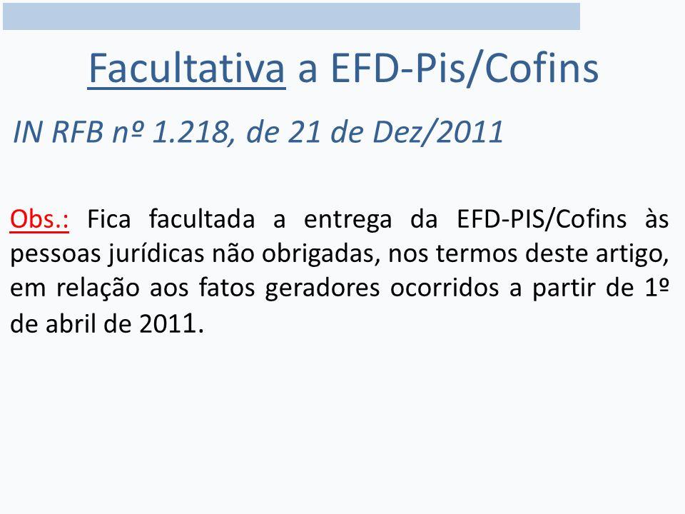 Obs.: Fica facultada a entrega da EFD-PIS/Cofins às pessoas jurídicas não obrigadas, nos termos deste artigo, em relação aos fatos geradores ocorridos a partir de 1º de abril de 201 1.