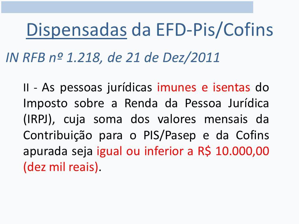Dispensadas da EFD-Pis/Cofins IN RFB nº 1.218, de 21 de Dez/2011 II - As pessoas jurídicas imunes e isentas do Imposto sobre a Renda da Pessoa Jurídica (IRPJ), cuja soma dos valores mensais da Contribuição para o PIS/Pasep e da Cofins apurada seja igual ou inferior a R$ 10.000,00 (dez mil reais).
