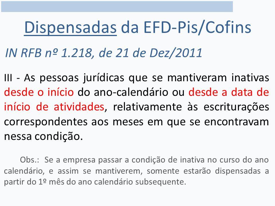 Dispensadas da EFD-Pis/Cofins IN RFB nº 1.218, de 21 de Dez/2011 III - A s pessoas jurídicas que se mantiveram inativas desde o início do ano-calendário ou desde a data de início de atividades, relativamente às escriturações correspondentes aos meses em que se encontravam nessa condição.