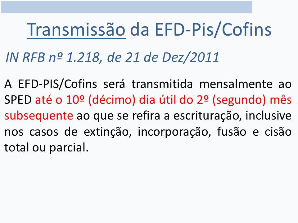 Transmissão da EFD-Pis/Cofins A EFD-PIS/Cofins será transmitida mensalmente ao SPED até o 10º (décimo) dia útil do 2º (segundo) mês subsequente ao que se refira a escrituração, inclusive nos casos de extinção, incorporação, fusão e cisão total ou parcial.