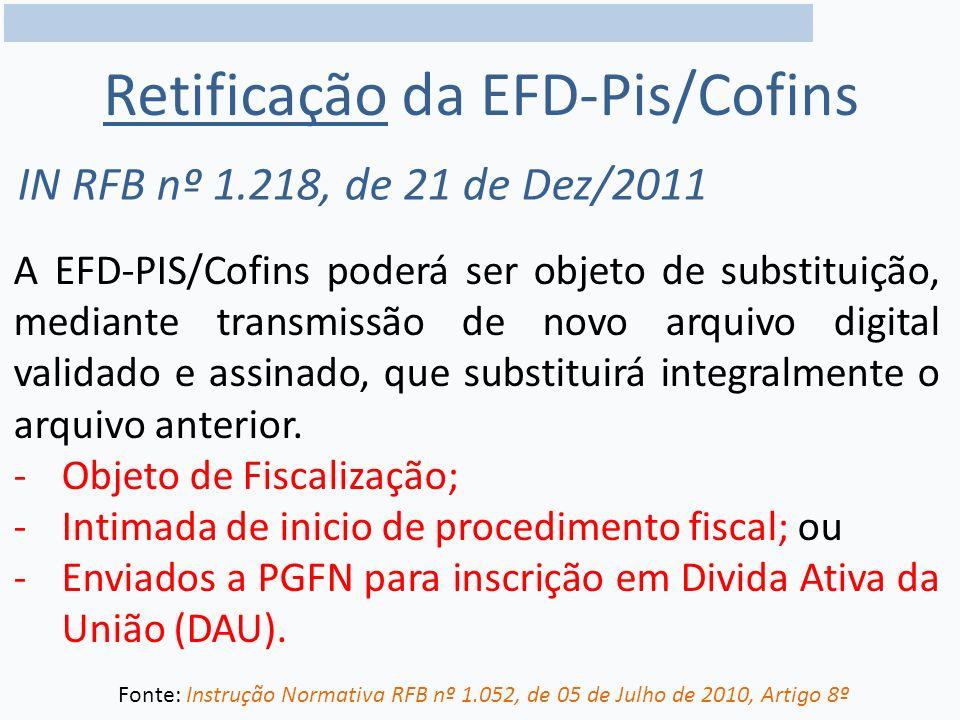 Retificação da EFD-Pis/Cofins IN RFB nº 1.218, de 21 de Dez/2011 A EFD-PIS/Cofins poderá ser objeto de substituição, mediante transmissão de novo arquivo digital validado e assinado, que substituirá integralmente o arquivo anterior.
