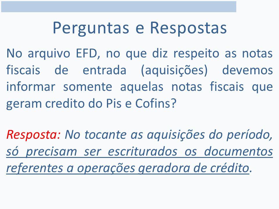 Perguntas e Respostas No arquivo EFD, no que diz respeito as notas fiscais de entrada (aquisições) devemos informar somente aquelas notas fiscais que geram credito do Pis e Cofins.