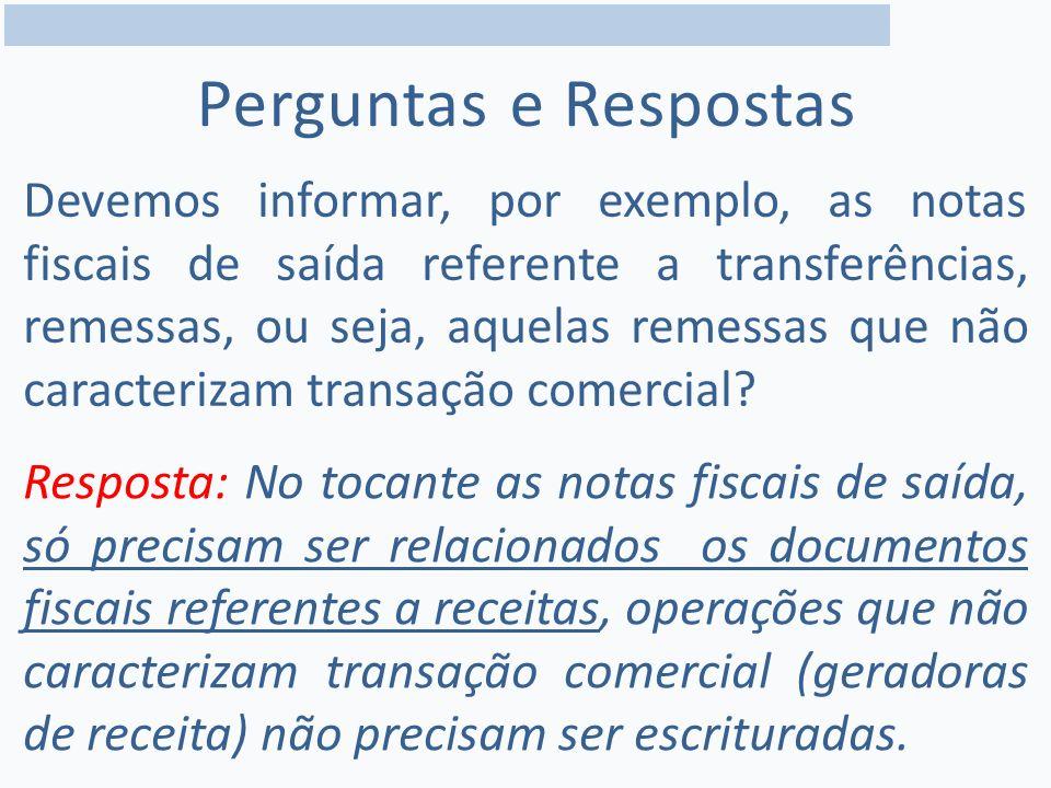 Perguntas e Respostas Devemos informar, por exemplo, as notas fiscais de saída referente a transferências, remessas, ou seja, aquelas remessas que não caracterizam transação comercial.