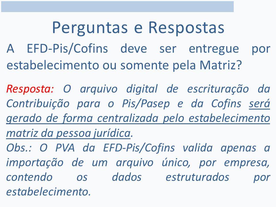 Perguntas e Respostas A EFD-Pis/Cofins deve ser entregue por estabelecimento ou somente pela Matriz.