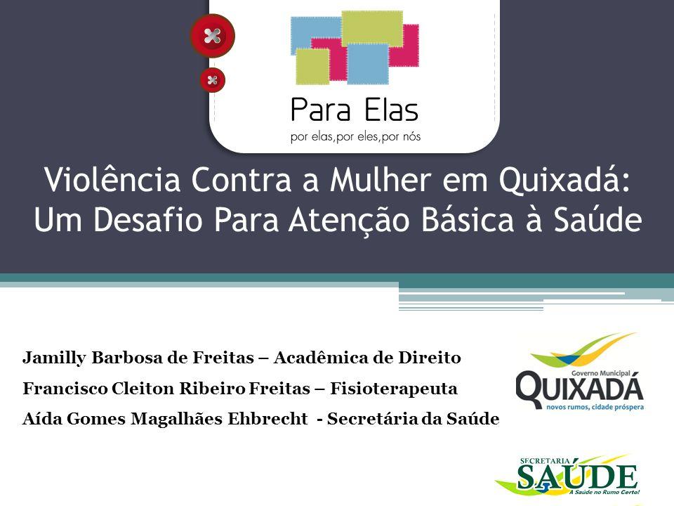 Violência Contra a Mulher em Quixadá: Um Desafio Para Atenção Básica à Saúde Jamilly Barbosa de Freitas – Acadêmica de Direito Francisco Cleiton Ribei