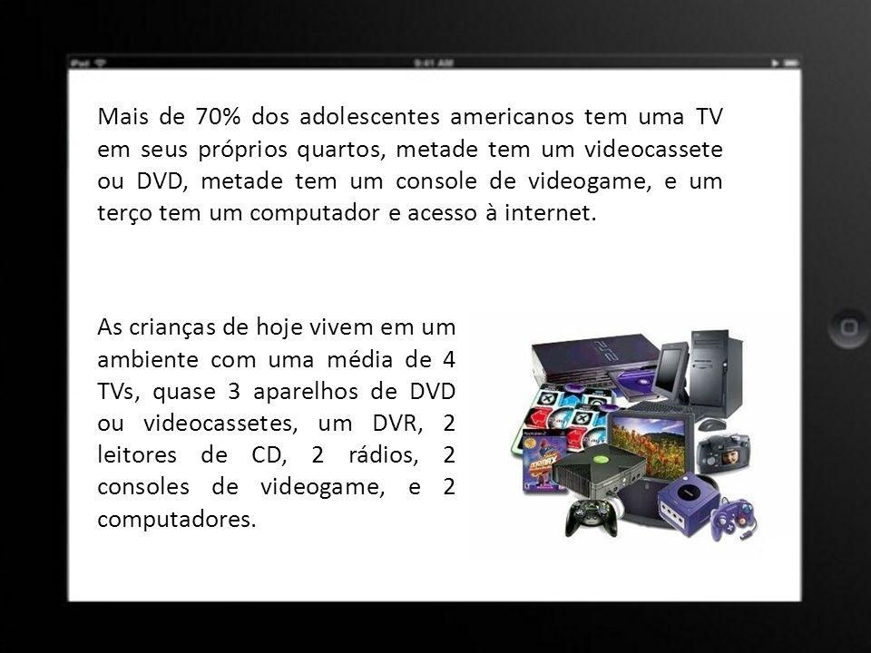 Mais de 70% dos adolescentes americanos tem uma TV em seus próprios quartos, metade tem um videocassete ou DVD, metade tem um console de videogame, e