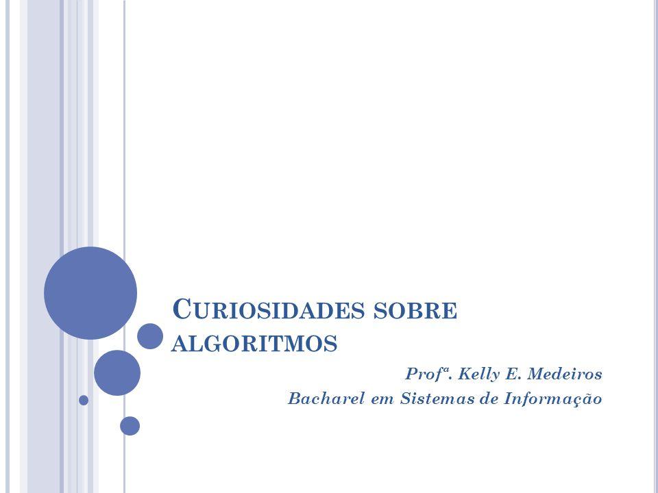 C URIOSIDADES SOBRE ALGORITMOS Profª. Kelly E. Medeiros Bacharel em Sistemas de Informação