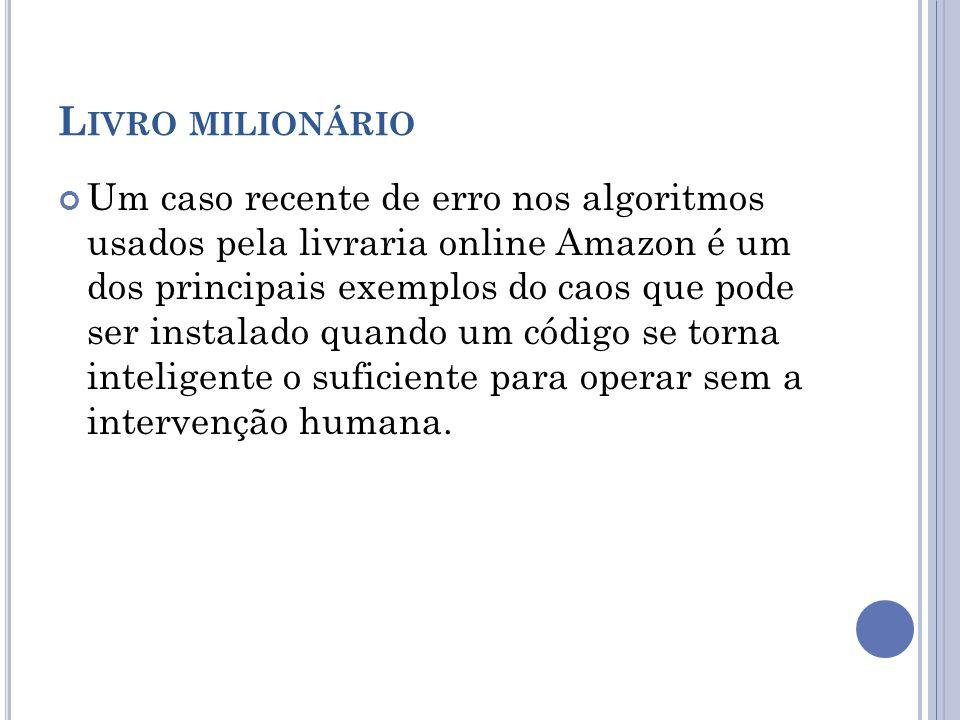 L IVRO MILIONÁRIO Um caso recente de erro nos algoritmos usados pela livraria online Amazon é um dos principais exemplos do caos que pode ser instalado quando um código se torna inteligente o suficiente para operar sem a intervenção humana.
