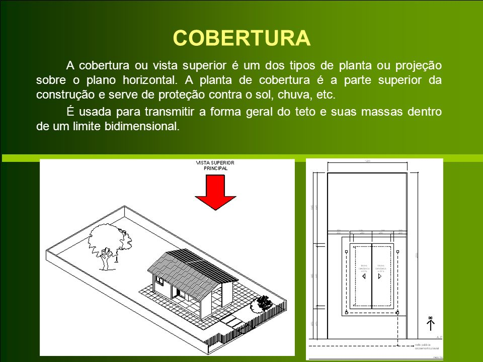 COBERTURA A cobertura ou vista superior é um dos tipos de planta ou projeção sobre o plano horizontal. A planta de cobertura é a parte superior da con