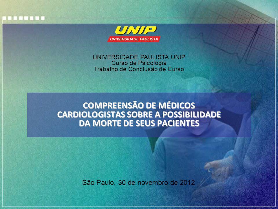 COMPREENSÃO DE MÉDICOS CARDIOLOGISTAS SOBRE A POSSIBILIDADE DA MORTE DE SEUS PACIENTES São Paulo, 30 de novembro de 2012 UNIVERSIDADE PAULISTA UNIP Cu