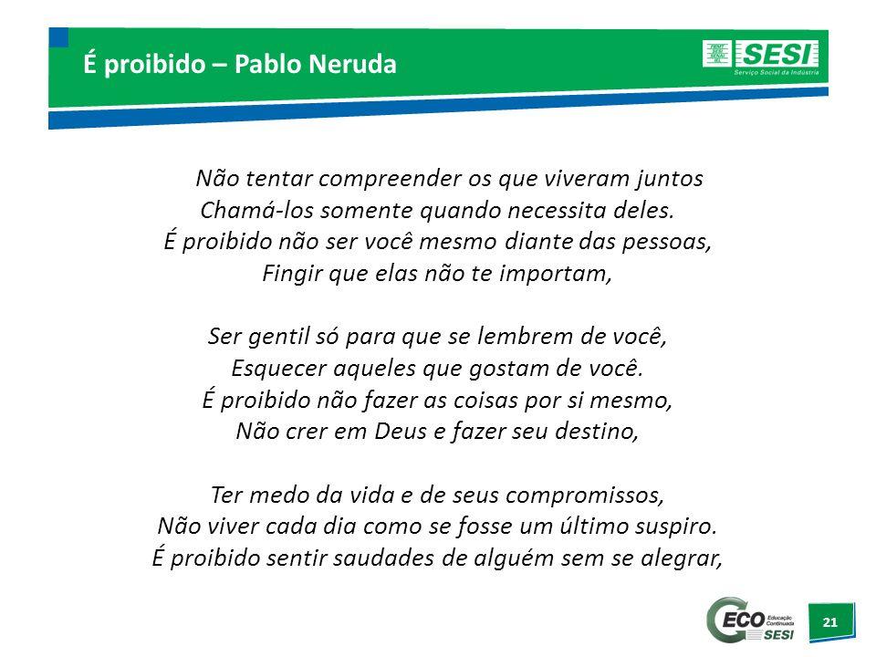 21 É proibido – Pablo Neruda Não tentar compreender os que viveram juntos Chamá-los somente quando necessita deles. É proibido não ser você mesmo dian