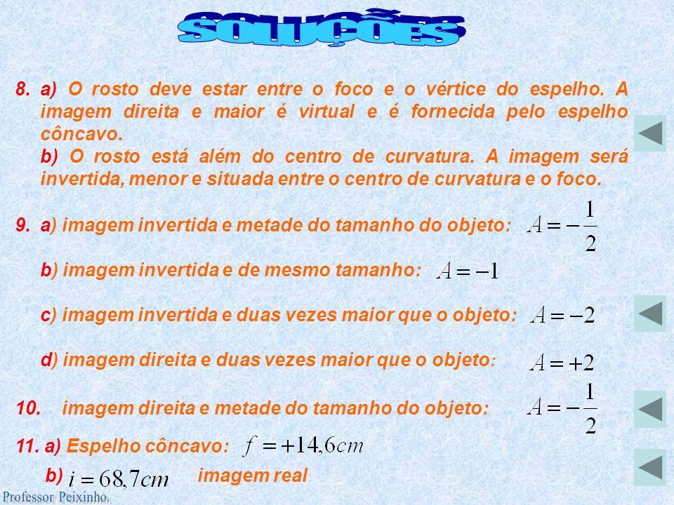 8.a) O rosto deve estar entre o foco e o vértice do espelho. A imagem direita e maior é virtual e é fornecida pelo espelho côncavo. b) O rosto está al