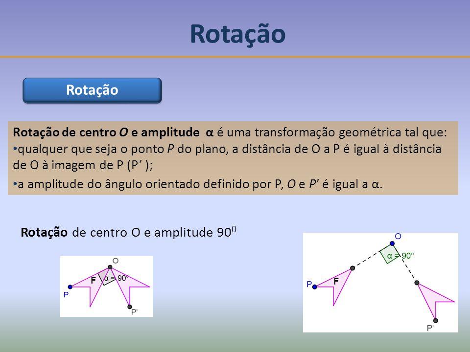 Rotação de centro O e amplitude α é uma transformação geométrica tal que: qualquer que seja o ponto P do plano, a distância de O a P é igual à distância de O à imagem de P (P ); a amplitude do ângulo orientado definido por P, O e P é igual a α.