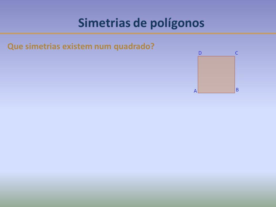 Simetrias de polígonos Que simetrias existem num quadrado? DC B A