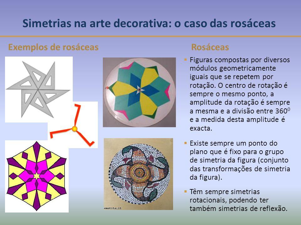 Simetrias na arte decorativa: o caso das rosáceas Exemplos de rosáceas Figuras compostas por diversos módulos geometricamente iguais que se repetem por rotação.