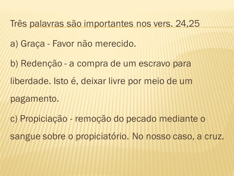 Três palavras são importantes nos vers.24,25 a) Graça - Favor não merecido.