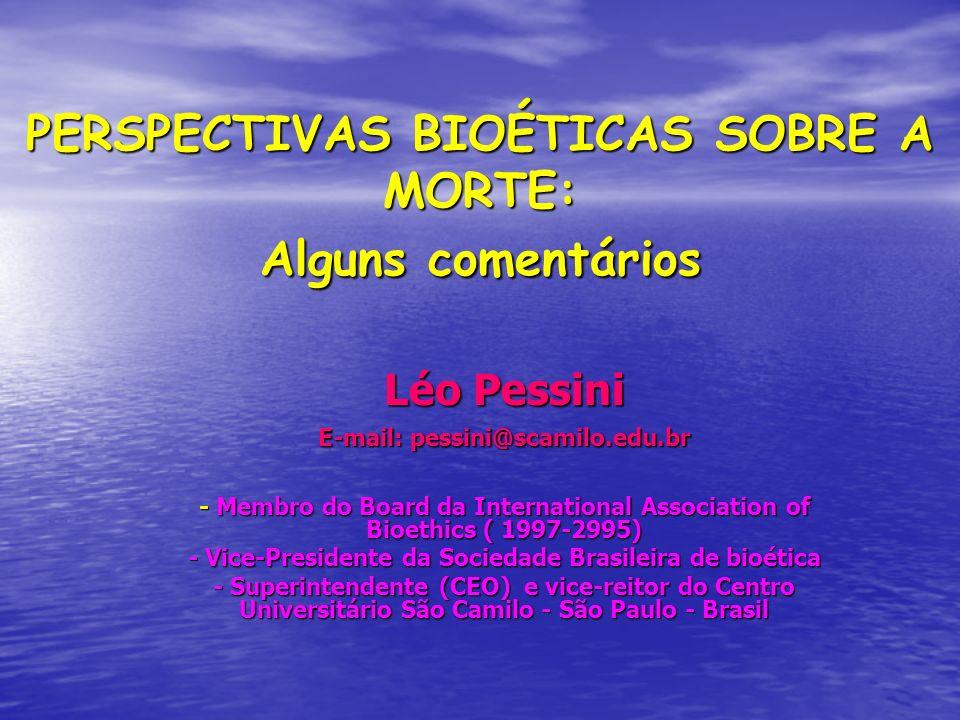 PERSPECTIVAS BIOÉTICAS SOBRE A MORTE: Alguns comentários Léo Pessini E-mail: pessini@scamilo.edu.br - Membro do Board da International Association of