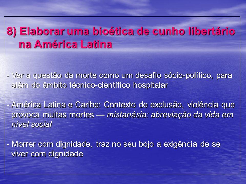 8) Elaborar uma bioética de cunho libertário na América Latina - Ver a questão da morte como um desafio sócio-político, para além do âmbito técnico-ci