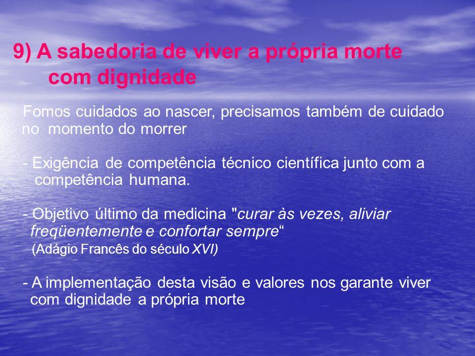 9) A sabedoria de viver a própria morte com dignidade Fomos cuidados ao nascer, precisamos também de cuidado no momento do morrer - Exigência de compe