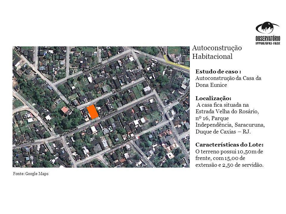 Autoconstrução Habitacional Estudo de caso : Autoconstrução da Casa da Dona Eunice Localização: A casa fica situada na Estrada Velha do Rosário, nº 16, Parque Independência, Saracuruna, Duque de Caxias – RJ.