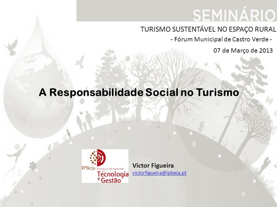 TURISMO SUSTENTÁVEL NO ESPAÇO RURAL - Fórum Municipal de Castro Verde - Victor Figueira victorfigueira@ipbeja.pt A Responsabilidade Social no Turismo