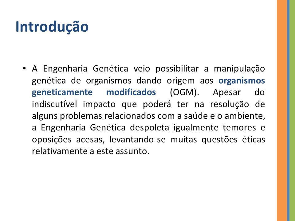 Introdução A Engenharia Genética veio possibilitar a manipulação genética de organismos dando origem aos organismos geneticamente modificados (OGM).