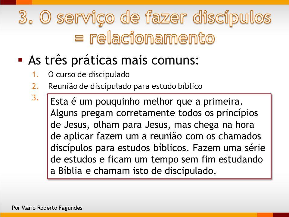 As três práticas mais comuns: 1.O curso de discipulado 2.Reunião de discipulado para estudo bíblico 3.Reunião de discipulado estudo e treinamento de c