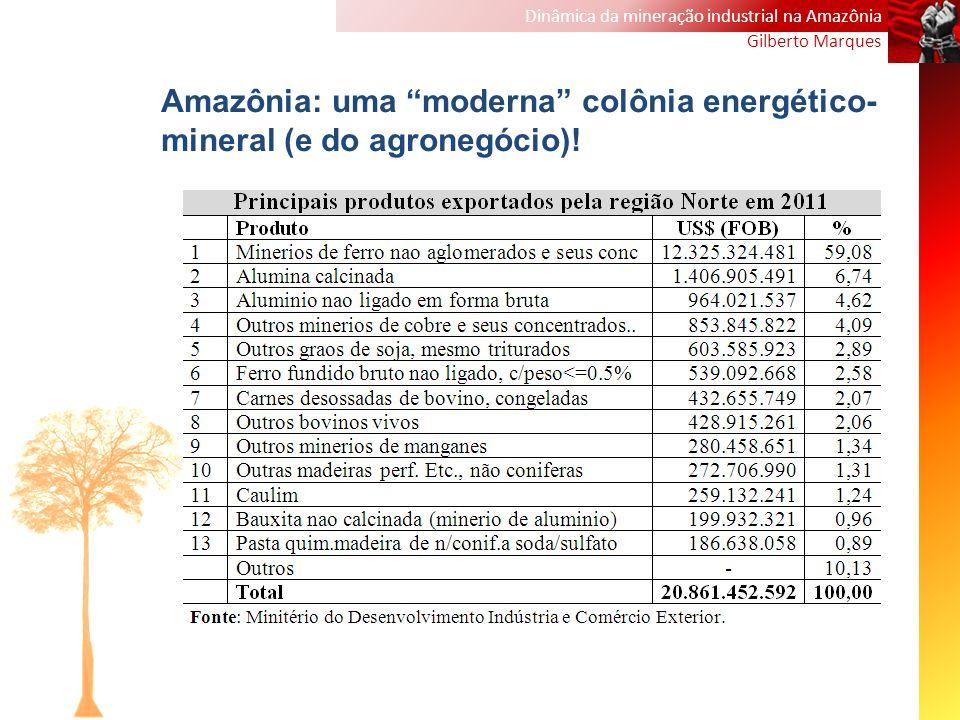 Dinâmica da mineração industrial na Amazônia Gilberto Marques Amazônia: uma moderna colônia energético- mineral (e do agronegócio)!