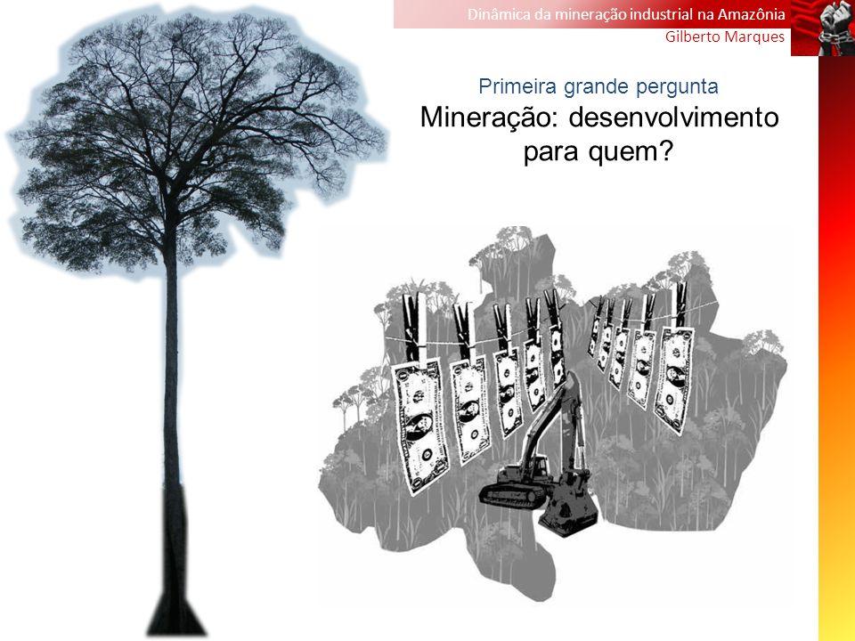 Dinâmica da mineração industrial na Amazônia Gilberto Marques Primeira grande pergunta Mineração: desenvolvimento para quem?