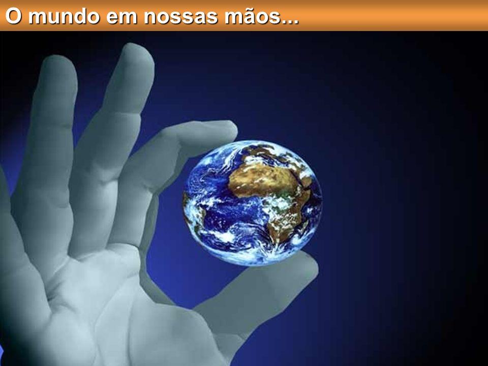 O mundo em nossas mãos...