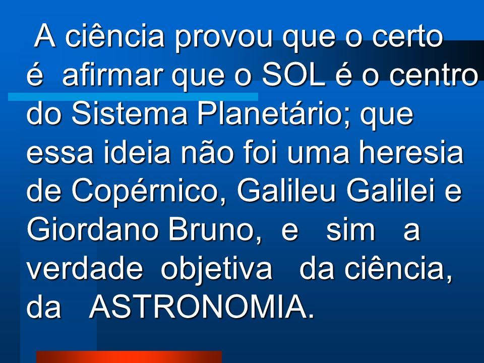 PERSEGUIRAM, CALUNIARAM E CONDENARAM a Giordano Bruno, a Galileu Galilei e àqueles que defenderam QUE O SOL É O CENTRO DO SISTEMA PLANETÁRIO. Porém, n