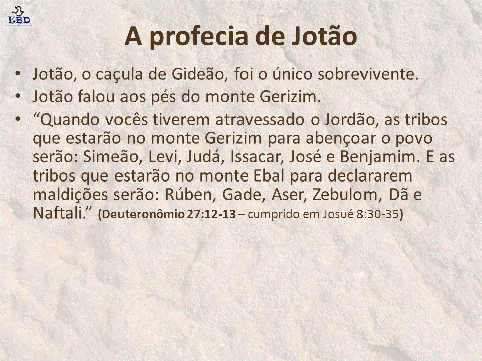 A profecia de Jotão Jotão, o caçula de Gideão, foi o único sobrevivente. Jotão falou aos pés do monte Gerizim. Quando vocês tiverem atravessado o Jord