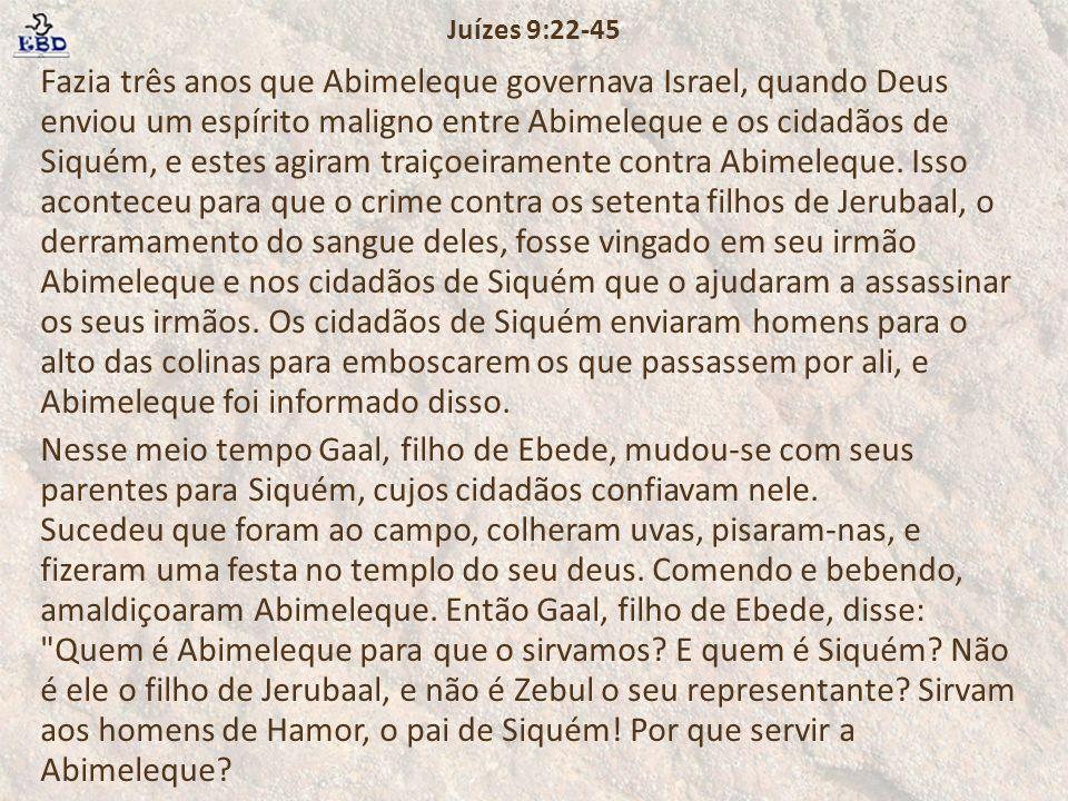 Fazia três anos que Abimeleque governava Israel, quando Deus enviou um espírito maligno entre Abimeleque e os cidadãos de Siquém, e estes agiram traiç