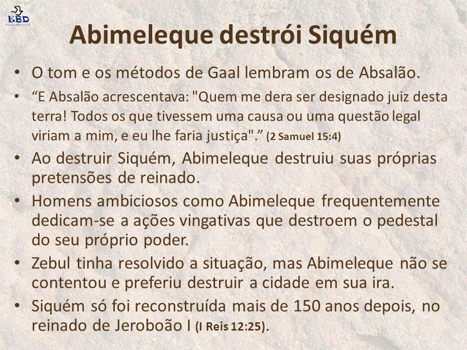 Abimeleque destrói Siquém O tom e os métodos de Gaal lembram os de Absalão. E Absalão acrescentava: