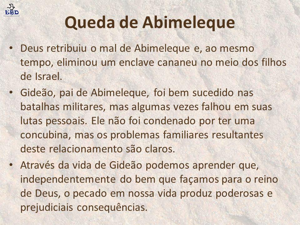 Queda de Abimeleque Deus retribuiu o mal de Abimeleque e, ao mesmo tempo, eliminou um enclave cananeu no meio dos filhos de Israel. Gideão, pai de Abi