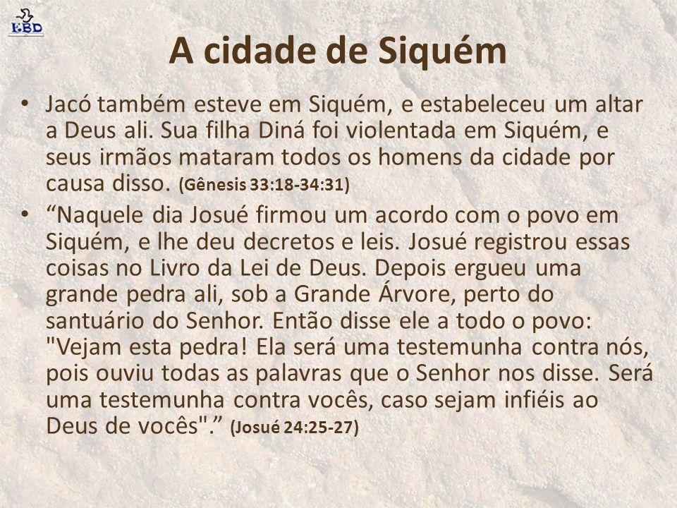 A cidade de Siquém Jacó também esteve em Siquém, e estabeleceu um altar a Deus ali. Sua filha Diná foi violentada em Siquém, e seus irmãos mataram tod