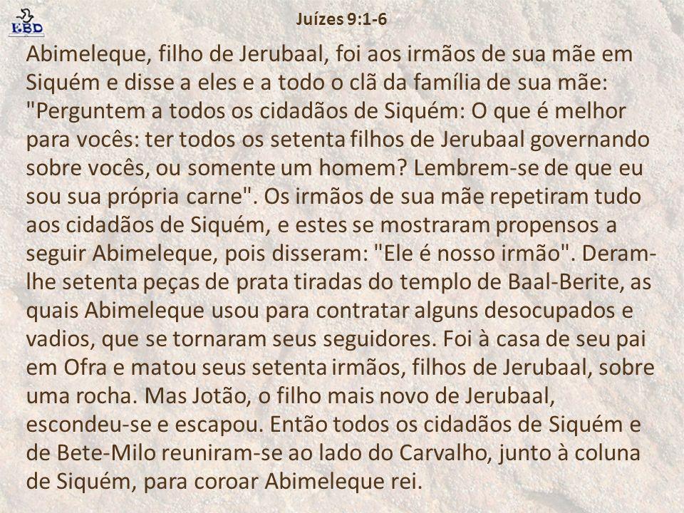 Abimeleque, filho de Jerubaal, foi aos irmãos de sua mãe em Siquém e disse a eles e a todo o clã da família de sua mãe: