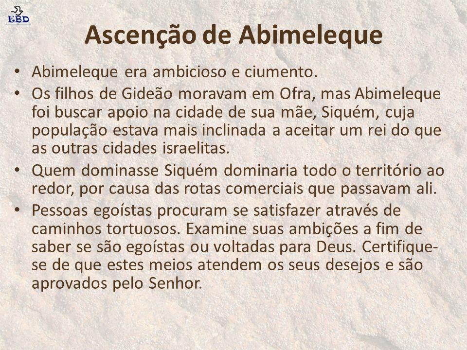 Ascenção de Abimeleque Abimeleque era ambicioso e ciumento. Os filhos de Gideão moravam em Ofra, mas Abimeleque foi buscar apoio na cidade de sua mãe,