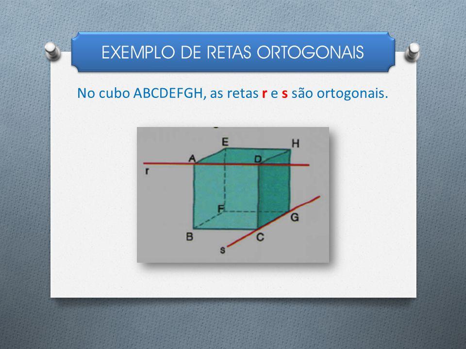 EXEMPLO DE RETAS ORTOGONAIS No cubo ABCDEFGH, as retas r e s são ortogonais.