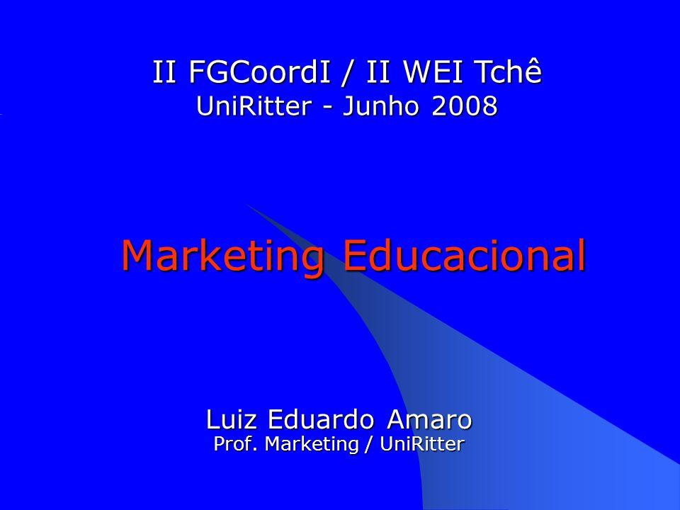 Marketing Educacional Luiz Eduardo Amaro Prof. Marketing / UniRitter II FGCoordI / II WEI Tchê UniRitter - Junho 2008